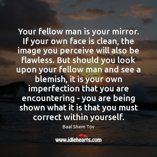 Image, Your fellow man is your mirror. If your own face is clean,