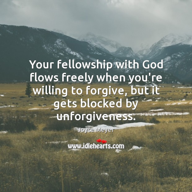Your fellowship with God flows freely when you're willing to forgive, but Joyce Meyer Picture Quote