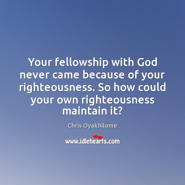 Your fellowship with God never came because of your righteousness. So how Chris Oyakhilome Picture Quote