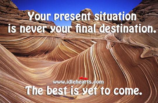 Your present situation is never your final destination. Image