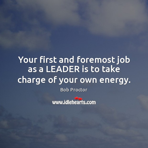 Your first and foremost job as a LEADER is to take charge of your own energy. Bob Proctor Picture Quote