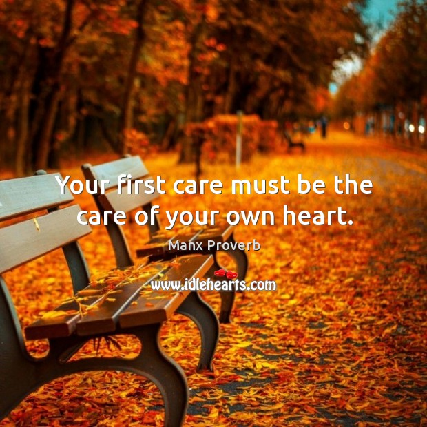 Your first care must be the care of your own heart. Manx Proverbs Image