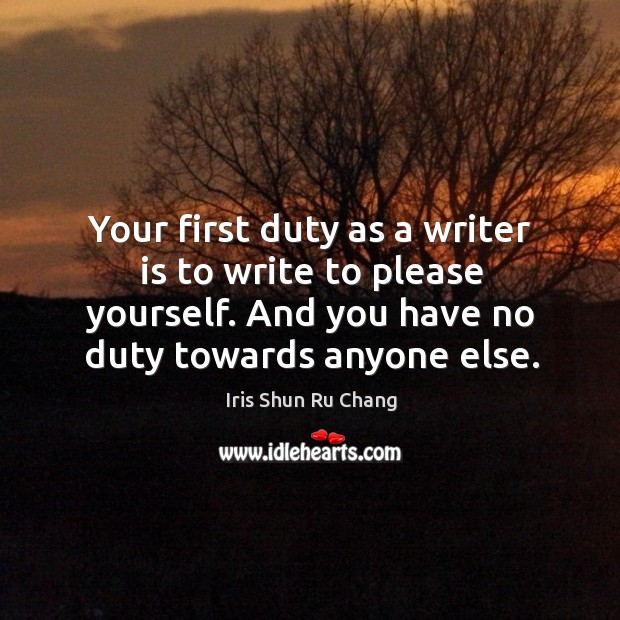 Your first duty as a writer is to write to please yourself. And you have no duty towards anyone else. Iris Shun Ru Chang Picture Quote