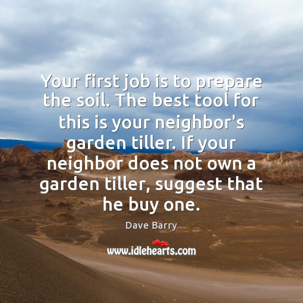 Your first job is to prepare the soil. The best tool for Dave Barry Picture Quote