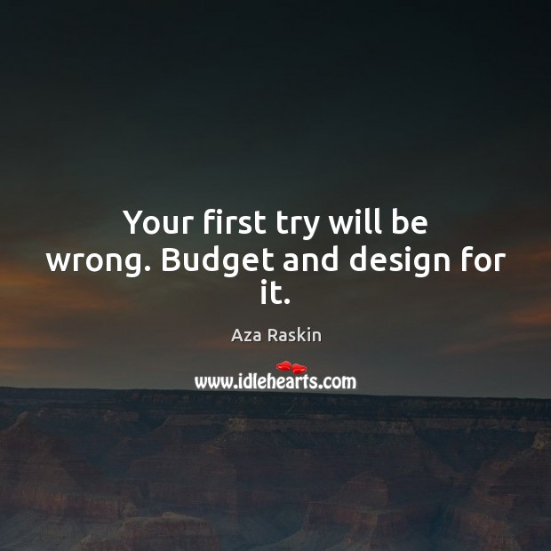 Image, Your first try will be wrong. Budget and design for it.