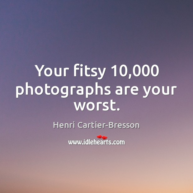 Your fitsy 10,000 photographs are your worst. Henri Cartier-Bresson Picture Quote