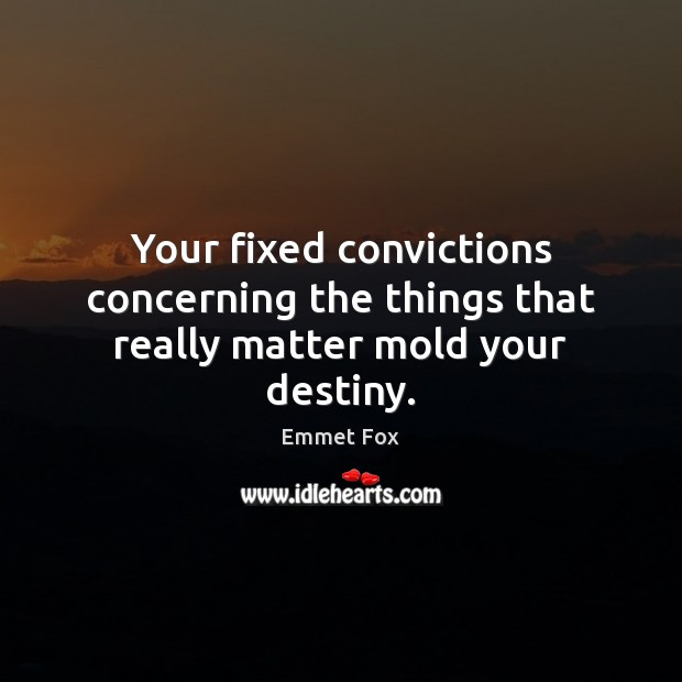 Your fixed convictions concerning the things that really matter mold your destiny. Emmet Fox Picture Quote