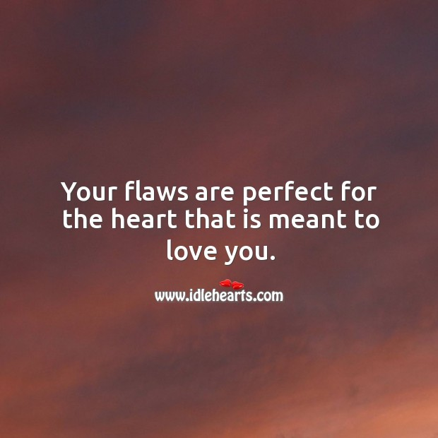 Image, Your flaws are perfect for the heart that is meant to love you.