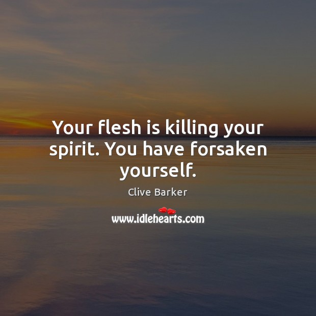 Your flesh is killing your spirit. You have forsaken yourself. Clive Barker Picture Quote