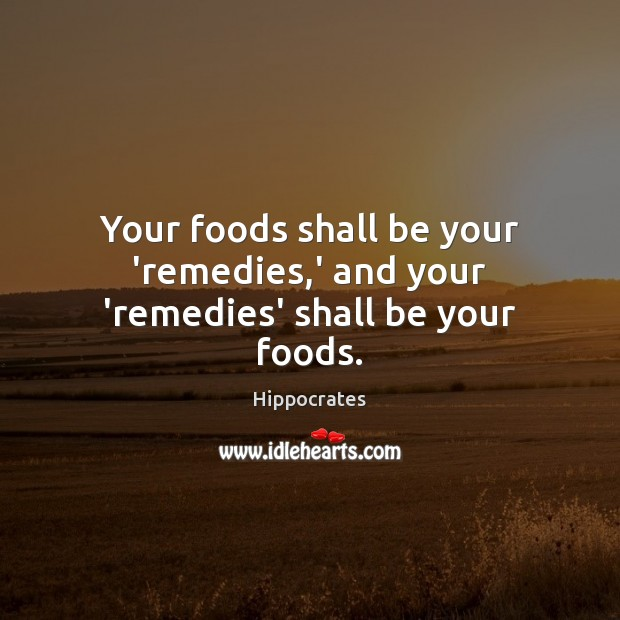 Your foods shall be your 'remedies,' and your 'remedies' shall be your foods. Hippocrates Picture Quote