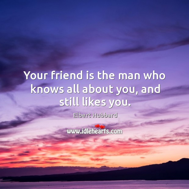 Your friend is the man who knows all about you, and still likes you. Image