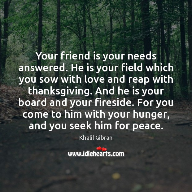 Your friend is your needs answered. He is your field which you Thanksgiving Quotes Image