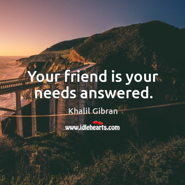 Your friend is your needs answered. Image