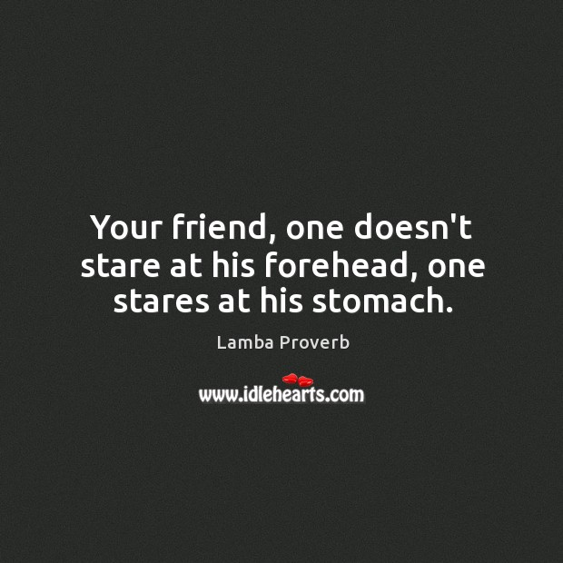 Your friend, one doesn't stare at his forehead, one stares at his stomach. Lamba Proverbs Image