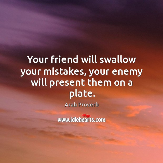 Your friend will swallow your mistakes, your enemy Image