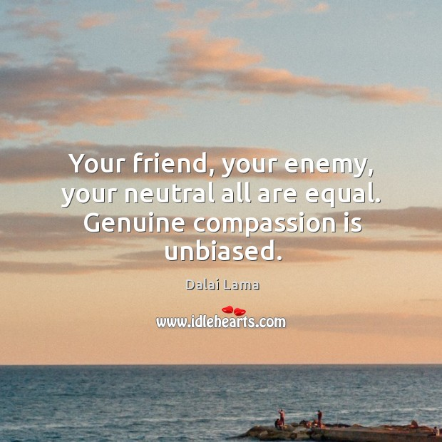 Your friend, your enemy, your neutral all are equal. Genuine compassion is unbiased. Image