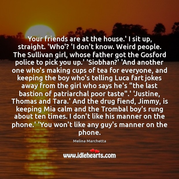 Your friends are at the house.' I sit up, straight. 'Who'? Melina Marchetta Picture Quote