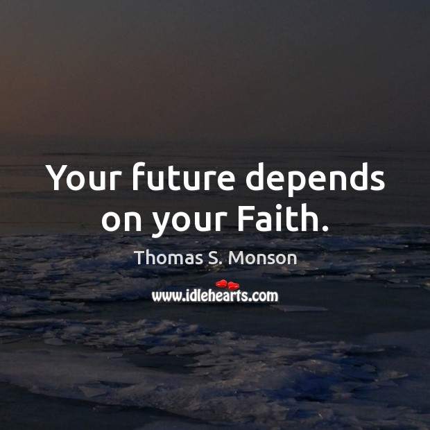 Your future depends on your Faith. Thomas S. Monson Picture Quote