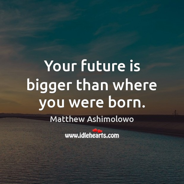 Your future is bigger than where you were born. Image