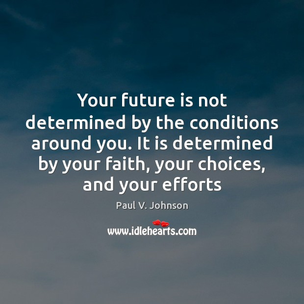 Your future is not determined by the conditions around you. It is Image