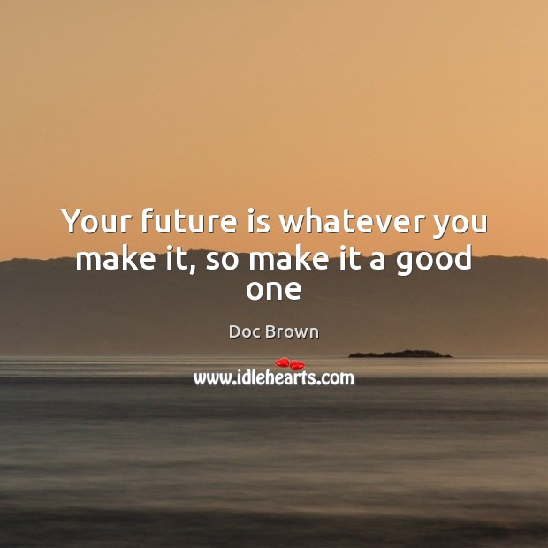 Your future is whatever you make it, so make it a good one Image
