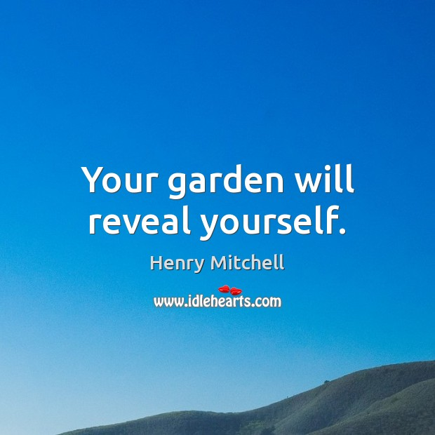 Your garden will reveal yourself. Henry Mitchell Picture Quote