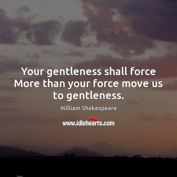 Your gentleness shall force More than your force move us to gentleness. Image