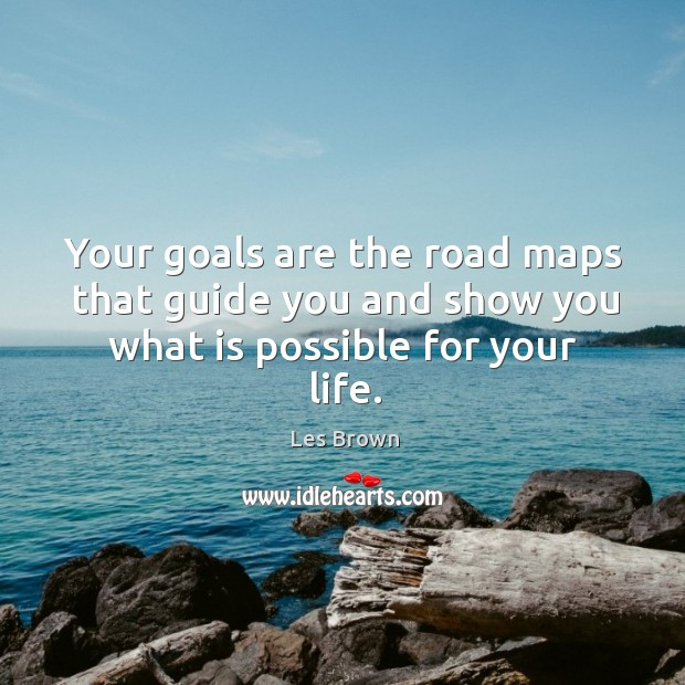 Image, Your goals are the road maps that guide you and show you what is possible for your life.