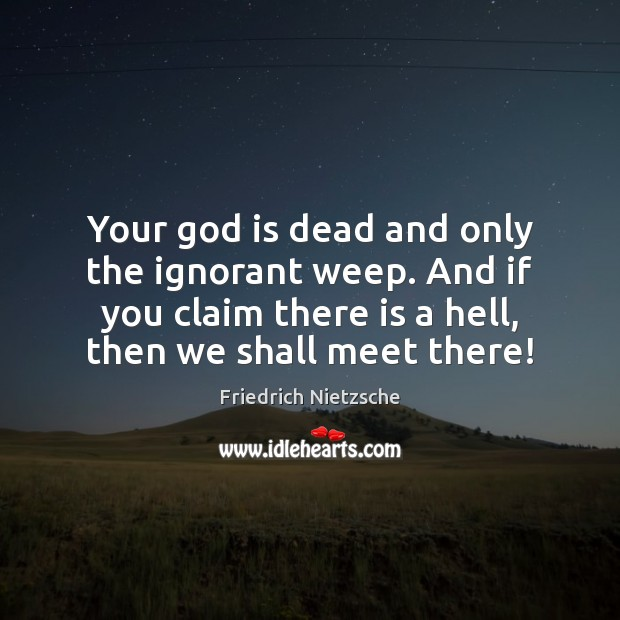 Your God is dead and only the ignorant weep. And if you Image