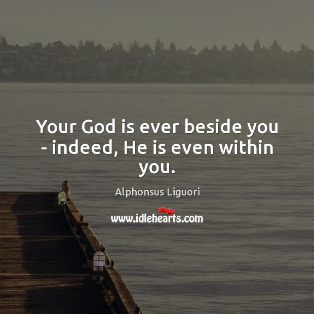 Your God is ever beside you – indeed, He is even within you. Image