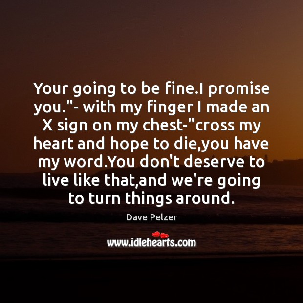"""Your going to be fine.I promise you.""""- with my finger Dave Pelzer Picture Quote"""