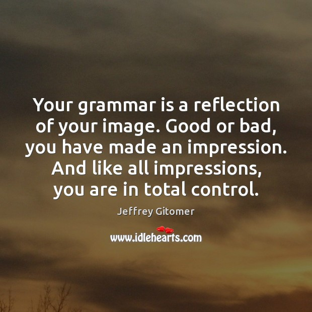 Your grammar is a reflection of your image. Good or bad, you Jeffrey Gitomer Picture Quote