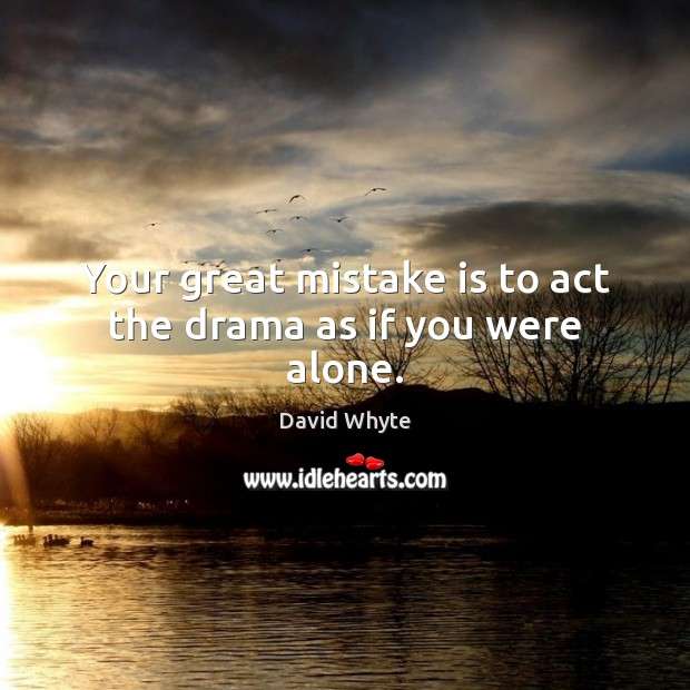 Your great mistake is to act the drama as if you were alone. Alone Quotes Image