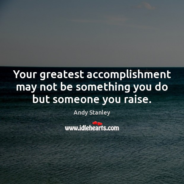 Your greatest accomplishment may not be something you do but someone you raise. Image