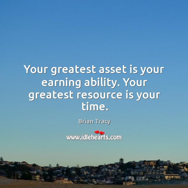Your greatest asset is your earning ability. Your greatest resource is your time. Image