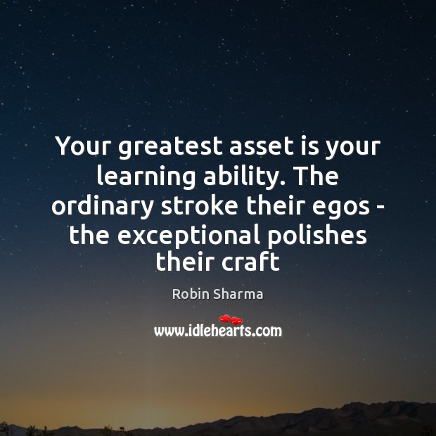 Your greatest asset is your learning ability. The ordinary stroke their egos Image
