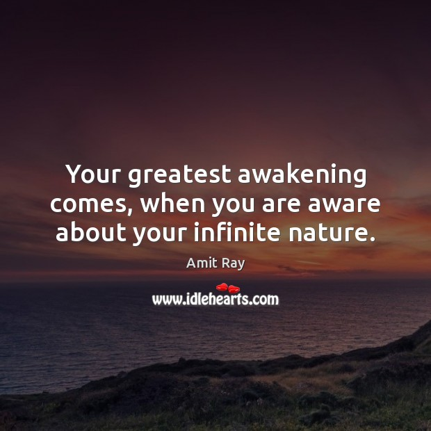 Your greatest awakening comes, when you are aware about your infinite nature. Image