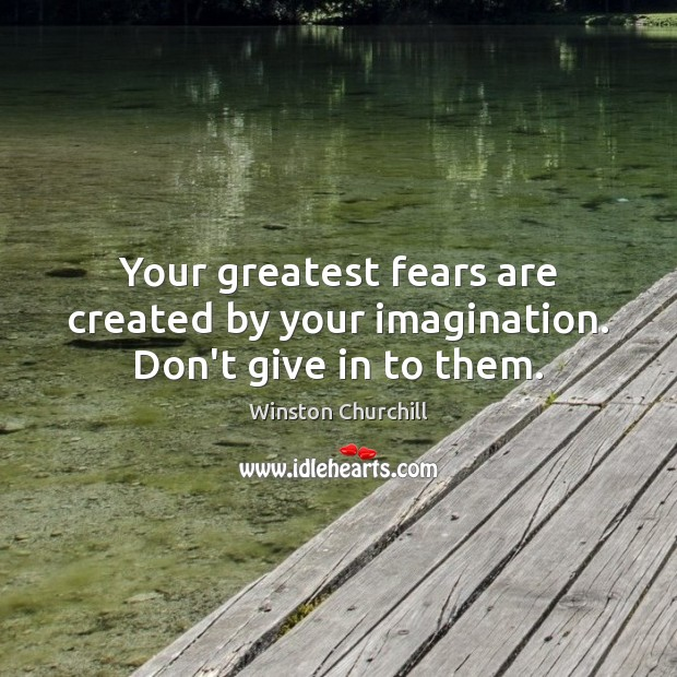 Your greatest fears are created by your imagination. Don't give in to them. Winston Churchill Picture Quote