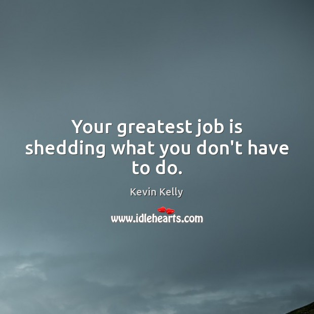 Your greatest job is shedding what you don't have to do. Kevin Kelly Picture Quote