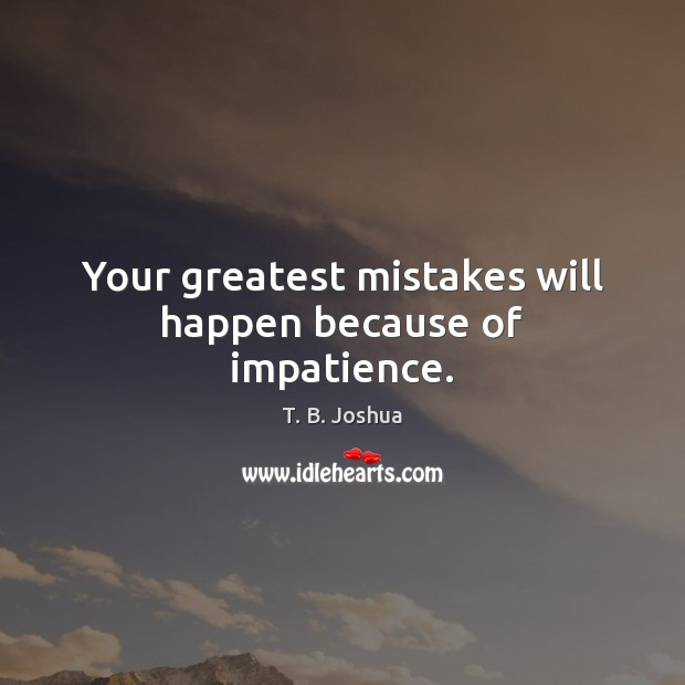 Your greatest mistakes will happen because of impatience. T. B. Joshua Picture Quote