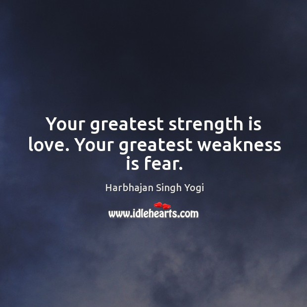 Your greatest strength is love. Your greatest weakness is fear. Image