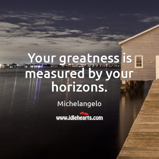 Image, Your greatness is measured by your horizons.