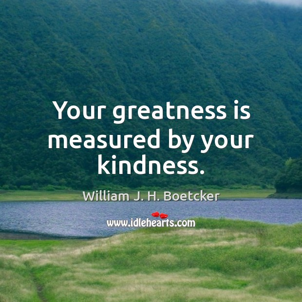 Your greatness is measured by your kindness. Image