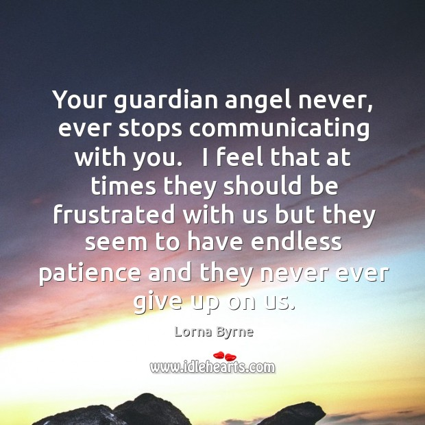 Your guardian angel never, ever stops communicating with you.   I feel that Image