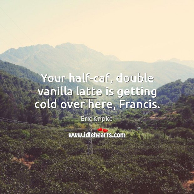 Your half-caf, double vanilla latte is getting cold over here, Francis. Image