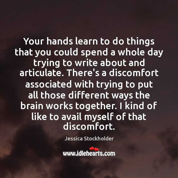 Your hands learn to do things that you could spend a whole Image