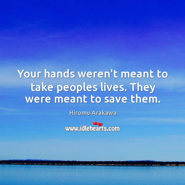 Your hands weren't meant to take peoples lives. They were meant to save them. Hiromu Arakawa Picture Quote