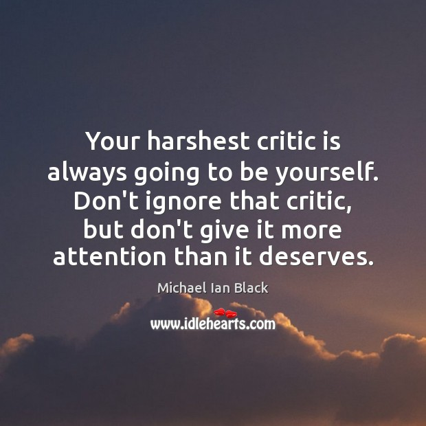 Your harshest critic is always going to be yourself. Don't ignore that Image