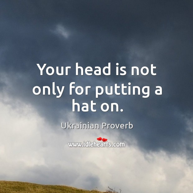 Your head is not only for putting a hat on. Ukrainian Proverbs Image