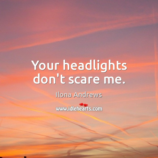 Your headlights don't scare me. Ilona Andrews Picture Quote